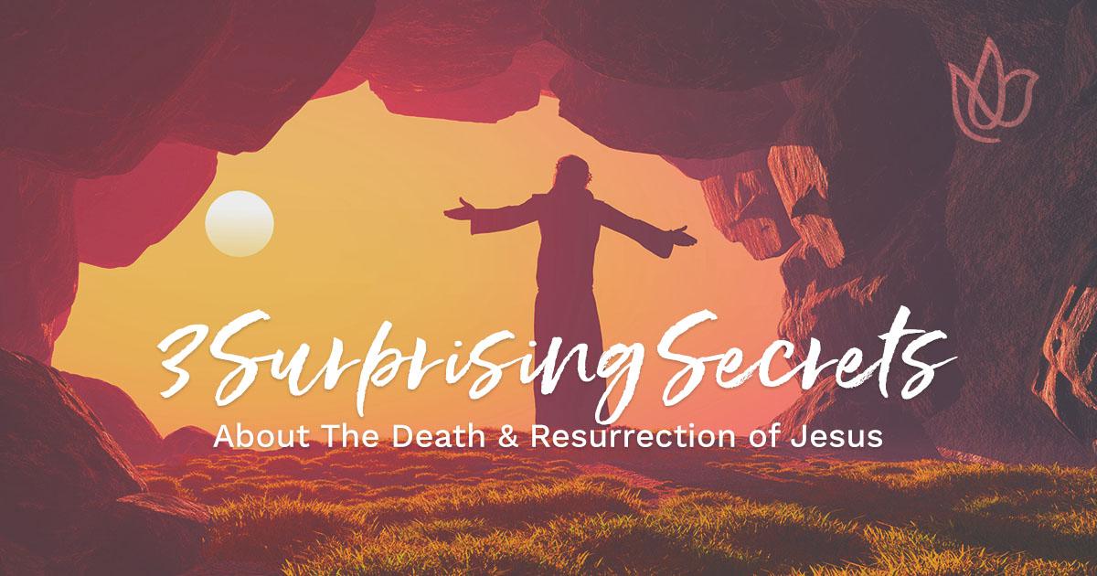 3 Surprising Secrets About The Death & Resurrection of Jesus